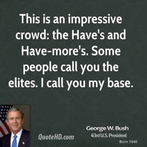 This is an impressive crowd: the Have's and Have-more's. Some people call you the elites. I call you my base.