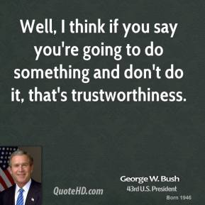 Well, I think if you say you're going to do something and don't do it, that's trustworthiness.