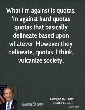 What I'm against is quotas. I'm against hard quotas, quotas that basically delineate based upon whatever. However they delineate, quotas, I think, vulcanize society.