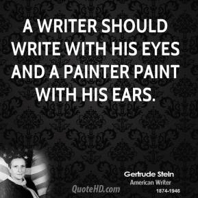 Gertrude Stein - A writer should write with his eyes and a painter paint with his ears.