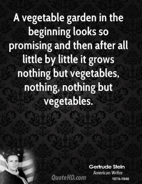 Gertrude Stein - A vegetable garden in the beginning looks so promising and then after all little by little it grows nothing but vegetables, nothing, nothing but vegetables.