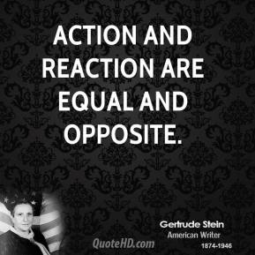 Gertrude Stein - Action and reaction are equal and opposite.