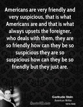 Americans are very friendly and very suspicious, that is what Americans are and that is what always upsets the foreigner, who deals with them, they are so friendly how can they be so suspicious they are so suspicious how can they be so friendly but they just are.