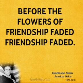 Gertrude Stein - Before the flowers of friendship faded friendship faded.