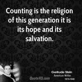 Gertrude Stein - Counting is the religion of this generation it is its hope and its salvation.