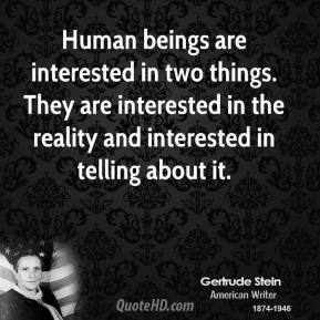 Human beings are interested in two things. They are interested in the reality and interested in telling about it.