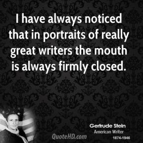 Gertrude Stein - I have always noticed that in portraits of really great writers the mouth is always firmly closed.