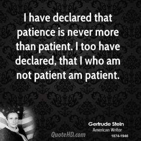 Gertrude Stein - I have declared that patience is never more than patient. I too have declared, that I who am not patient am patient.