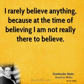 Gertrude Stein - I rarely believe anything, because at the time of believing I am not really there to believe.