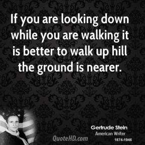 Gertrude Stein - If you are looking down while you are walking it is better to walk up hill the ground is nearer.
