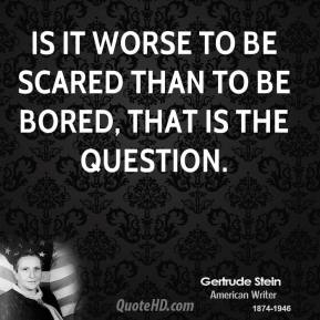 Gertrude Stein - Is it worse to be scared than to be bored, that is the question.