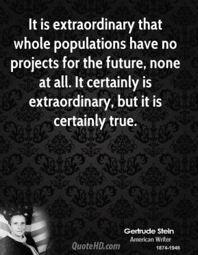It is extraordinary that whole populations have no projects for the future, none at all. It certainly is extraordinary, but it is certainly true.