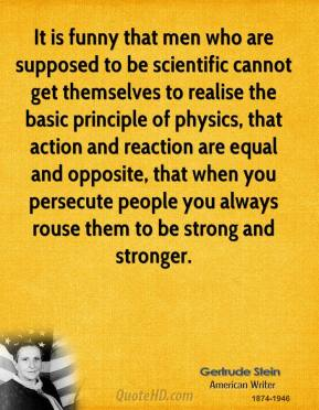 It is funny that men who are supposed to be scientific cannot get themselves to realise the basic principle of physics, that action and reaction are equal and opposite, that when you persecute people you always rouse them to be strong and stronger.