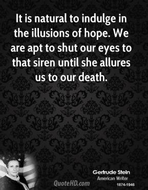 Gertrude Stein - It is natural to indulge in the illusions of hope. We are apt to shut our eyes to that siren until she allures us to our death.