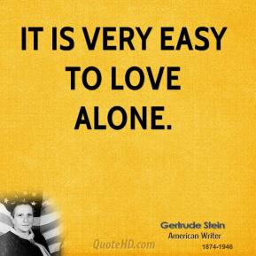 Gertrude Stein - It is very easy to love alone.