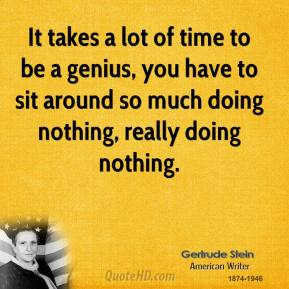 It takes a lot of time to be a genius, you have to sit around so much doing nothing, really doing nothing.