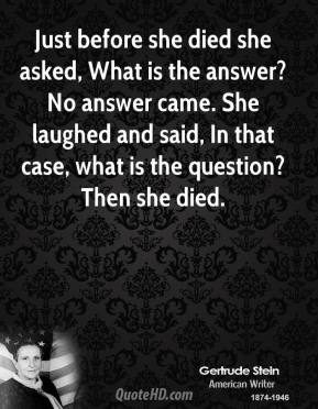 Just before she died she asked, What is the answer? No answer came. She laughed and said, In that case, what is the question? Then she died.