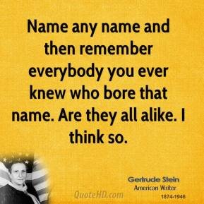 Name any name and then remember everybody you ever knew who bore that name. Are they all alike. I think so.