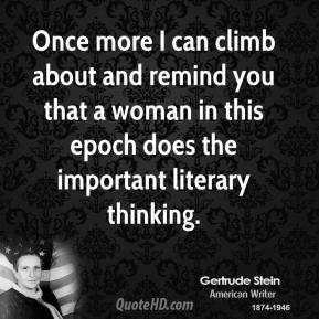 Once more I can climb about and remind you that a woman in this epoch does the important literary thinking.
