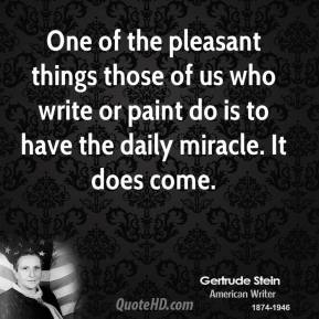 One of the pleasant things those of us who write or paint do is to have the daily miracle. It does come.