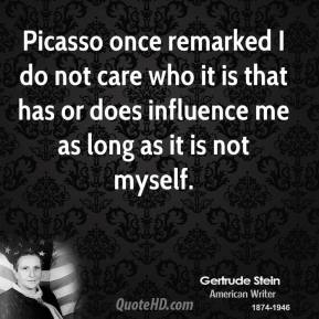 Picasso once remarked I do not care who it is that has or does influence me as long as it is not myself.