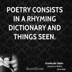 Gertrude Stein - Poetry consists in a rhyming dictionary and things seen.