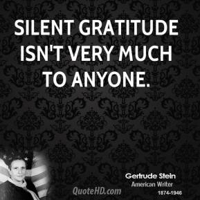 Gertrude Stein - Silent gratitude isn't very much to anyone.
