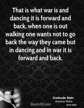 That is what war is and dancing it is forward and back, when one is out walking one wants not to go back the way they came but in dancing and in war it is forward and back.