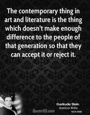 The contemporary thing in art and literature is the thing which doesn't make enough difference to the people of that generation so that they can accept it or reject it.
