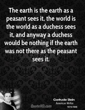 The earth is the earth as a peasant sees it, the world is the world as a duchess sees it, and anyway a duchess would be nothing if the earth was not there as the peasant sees it.
