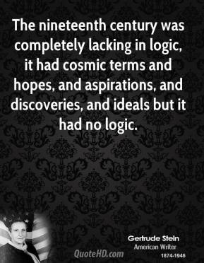 The nineteenth century was completely lacking in logic, it had cosmic terms and hopes, and aspirations, and discoveries, and ideals but it had no logic.