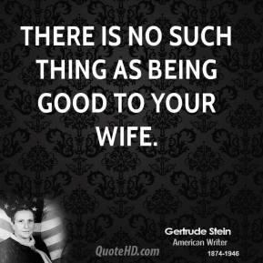 There is no such thing as being good to your wife.