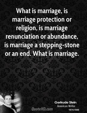 Gertrude Stein - What is marriage, is marriage protection or religion, is marriage renunciation or abundance, is marriage a stepping-stone or an end. What is marriage.