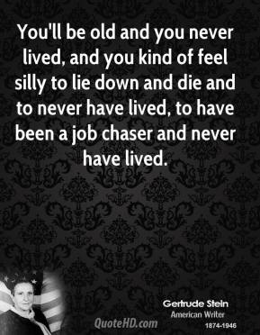 You'll be old and you never lived, and you kind of feel silly to lie down and die and to never have lived, to have been a job chaser and never have lived.