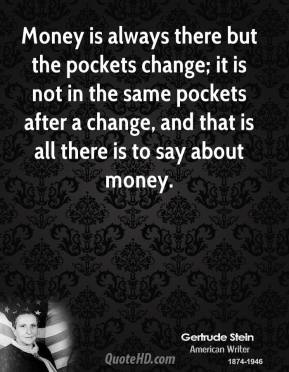 Money is always there but the pockets change; it is not in the same pockets after a change, and that is all there is to say about money.