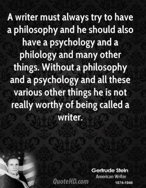 A writer must always try to have a philosophy and he should also have a psychology and a philology and many other things. Without a philosophy and a psychology and all these various other things he is not really worthy of being called a writer.