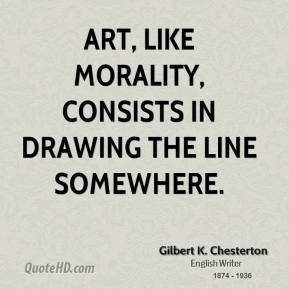 Gilbert K. Chesterton - Art, like morality, consists in drawing the line somewhere.