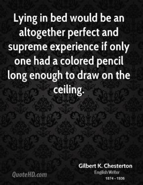 Gilbert K. Chesterton - Lying in bed would be an altogether perfect and supreme experience if only one had a colored pencil long enough to draw on the ceiling.
