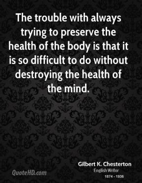 Gilbert K. Chesterton - The trouble with always trying to preserve the health of the body is that it is so difficult to do without destroying the health of the mind.