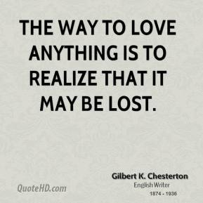 Gilbert K. Chesterton - The way to love anything is to realize that it may be lost.