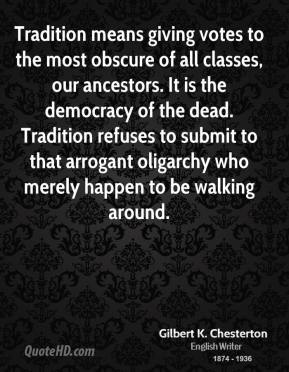 Gilbert K. Chesterton - Tradition means giving votes to the most obscure of all classes, our ancestors. It is the democracy of the dead. Tradition refuses to submit to that arrogant oligarchy who merely happen to be walking around.