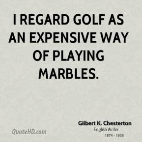 Gilbert K. Chesterton - I regard golf as an expensive way of playing marbles.