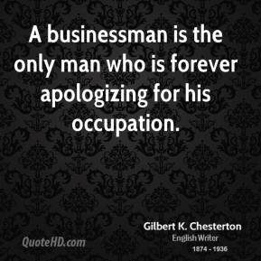 A businessman is the only man who is forever apologizing for his occupation.