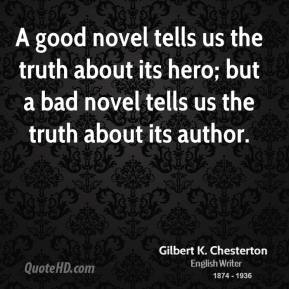 A good novel tells us the truth about its hero; but a bad novel tells us the truth about its author.