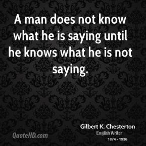 Gilbert K. Chesterton - A man does not know what he is saying until he knows what he is not saying.