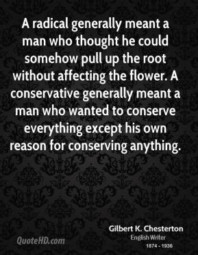 A radical generally meant a man who thought he could somehow pull up the root without affecting the flower. A conservative generally meant a man who wanted to conserve everything except his own reason for conserving anything.