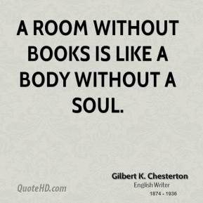 Gilbert K. Chesterton - A room without books is like a body without a soul.