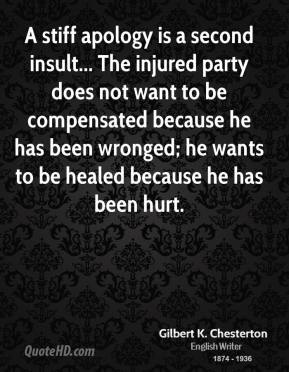 Gilbert K. Chesterton - A stiff apology is a second insult... The injured party does not want to be compensated because he has been wronged; he wants to be healed because he has been hurt.