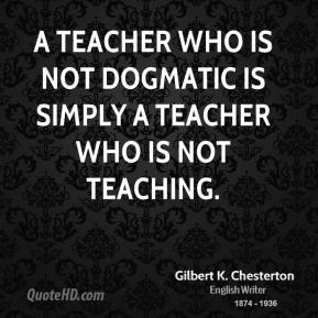 A teacher who is not dogmatic is simply a teacher who is not teaching.