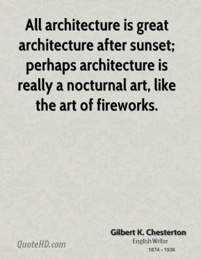 All architecture is great architecture after sunset; perhaps architecture is really a nocturnal art, like the art of fireworks.